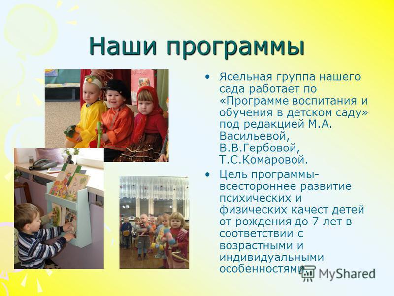 Наши программы Ясельная группа нашего сада работает по «Программе воспитания и обучения в детском саду» под редакцией М.А. Васильевой, В.В.Гербовой, Т.С.Комаровой. Цель программы- всестороннее развитие психических и физических качеств детей от рожден
