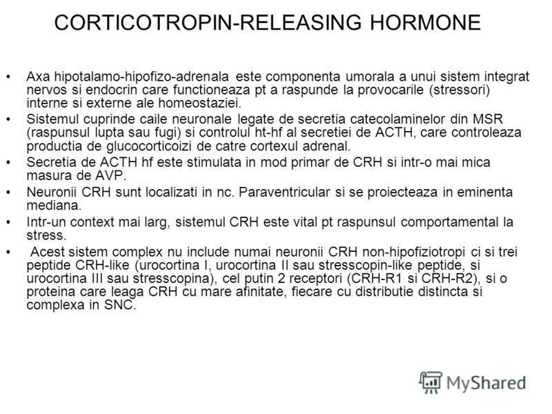CORTICOTROPIN-RELEASING HORMONE Axa hipotalamo-hipofizo-adrenala este componenta umorala a unui sistem integrat nervos si endocrin care functioneaza pt a raspunde la provocarile (stressori) interne si externe ale homeostaziei. Sistemul cuprinde caile