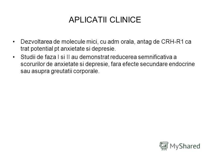 APLICATII CLINICE Dezvoltarea de molecule mici, cu adm orala, antag de CRH-R1 ca trat potential pt anxietate si depresie. Studii de faza I si II au demonstrat reducerea semnificativa a scorurilor de anxietate si depresie, fara efecte secundare endocr