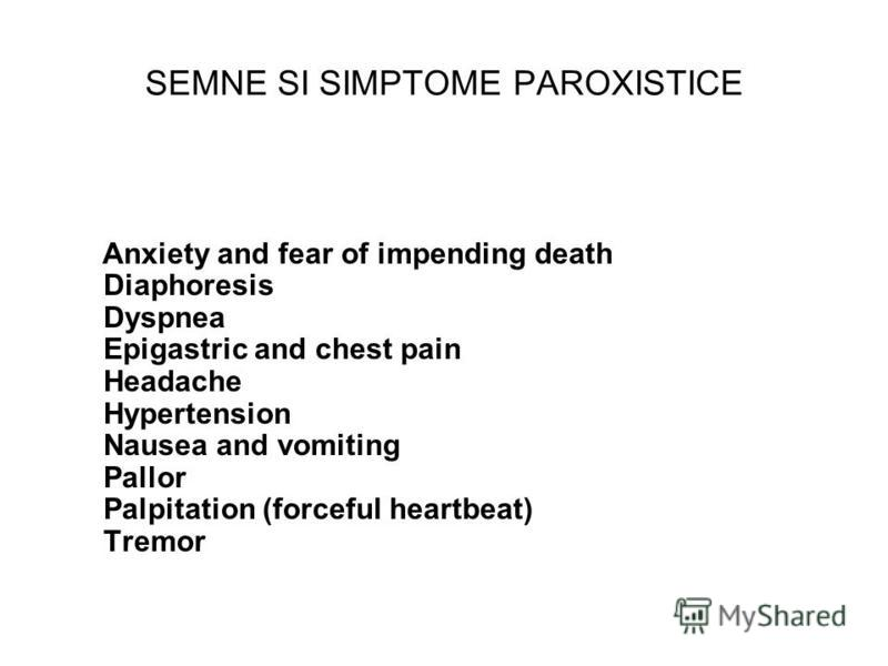 SEMNE SI SIMPTOME PAROXISTICE Anxiety and fear of impending death Diaphoresis Dyspnea Epigastric and chest pain Headache Hypertension Nausea and vomiting Pallor Palpitation (forceful heartbeat) Tremor