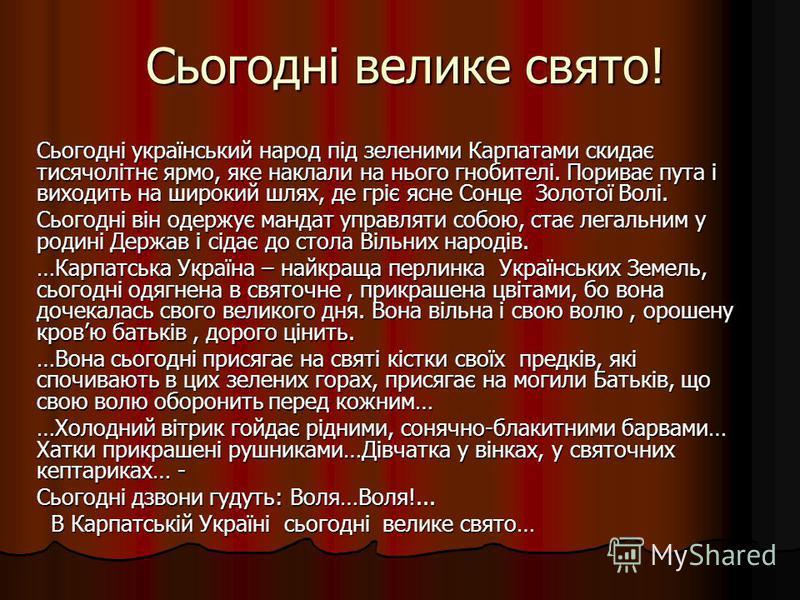 Сьогодні велике свято! Сьогодні український народ під зеленими Карпатами скидає тисячолітнє ярмо, яке наклали на нього гнобителі. Пориває пута і виходить на широкий шлях, де гріє ясне Сонце Золотої Волі. Сьогодні він одержує мандат управляти собою, с