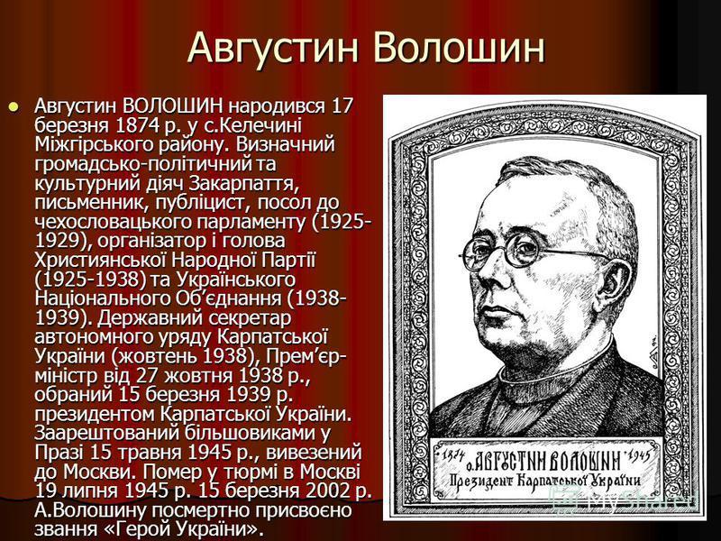 Августин Волошин Августин ВОЛОШИН народився 17 березня 1874 р. у с.Келечині Міжгірського району. Визначний громадсько-політичний та культурний діяч Закарпаття, письменник, публіцист, посол до чехословацького парламенту (1925- 1929), організатор і гол