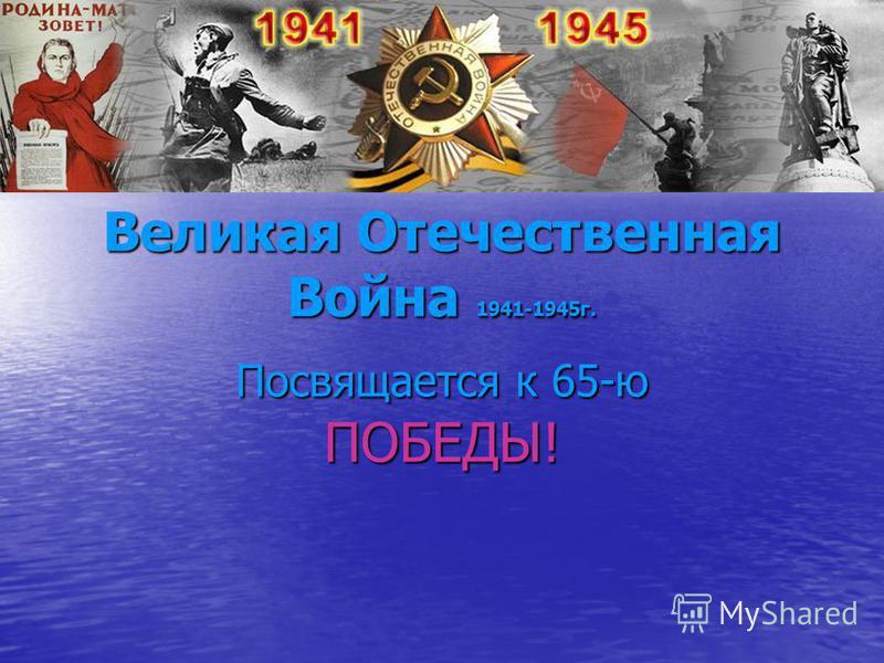 Великая Отечественная Война 1941-1945 г. Посвящается к 65-ю ПОБЕДЫ!