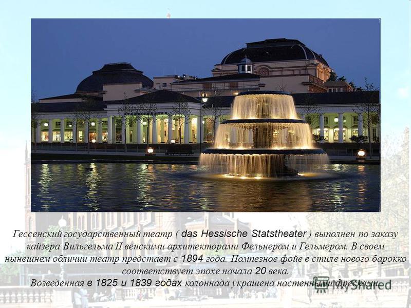 Гессенский государственный театр ( das Hessische Statstheater ) выполнен по заказу кайзера Вильгельма II венскими архитекторами Фельнером и Гельмером. В своем нынешнем обличии театр предстает с 1894 года. Помпезное фойе в стиле нового барокко соответ
