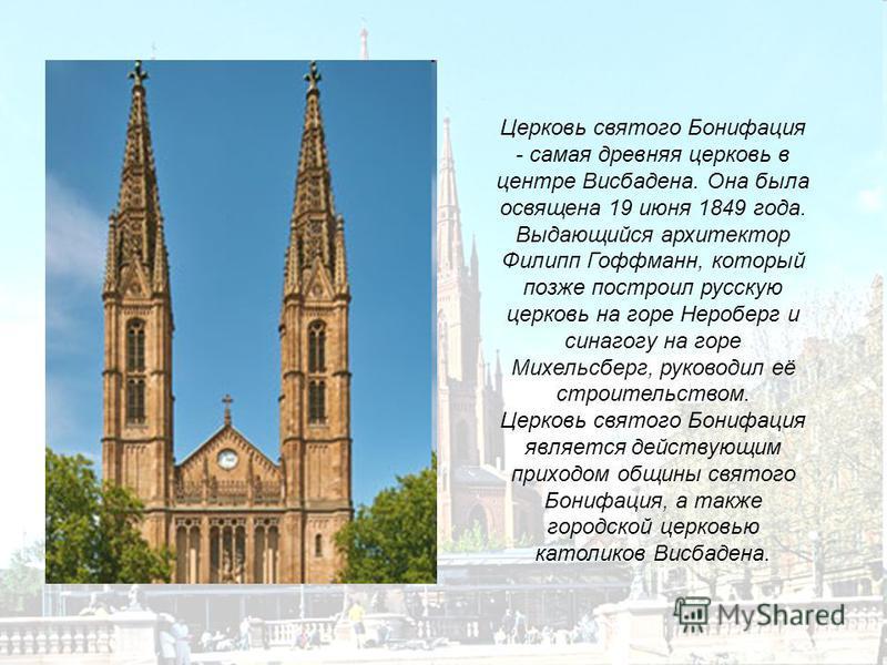 Церковь святого Бонифация - самая древняя церковь в центре Висбадена. Она была освящена 19 июня 1849 года. Выдающийся архитектор Филипп Гоффманн, который позже построил русскую церковь на горе Нероберг и синагогу на горе Михельсберг, руководил её стр