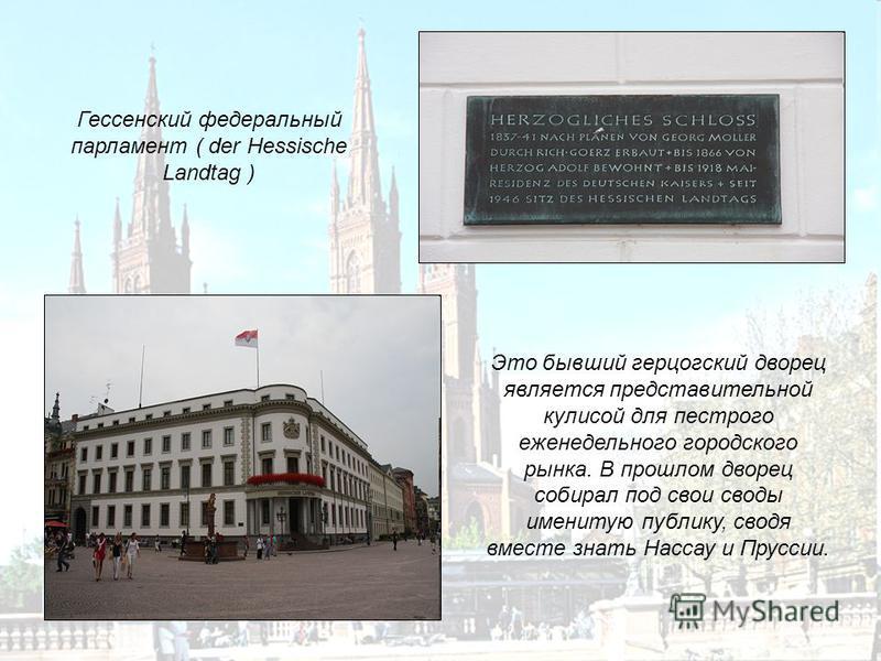 Это бывший герцогский дворец является представительной кулисой для пестрого еженедельного городского рынка. В прошлом дворец собирал под свои своды именитую публику, сводя вместе знать Нассау и Пруссии. Гессенский федеральный парламент ( der Hessisch