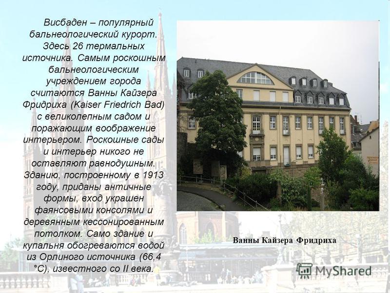 Висбаден – популярный бальнеологический курорт. Здесь 26 термальных источника. Самым роскошным бальнеологическим учреждением города считаются Ванны Кайзера Фридриха (Kaiser Friedrich Bad) с великолепным садом и поражающим воображение интерьером. Роск