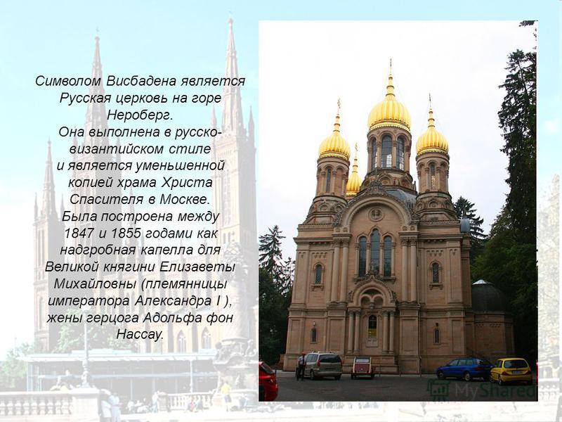 Символом Висбадена является Русская церковь на горе Нероберг. Она выполнена в русско- византийском стиле и является уменьшенной копией храма Христа Спасителя в Москве. Была построена между 1847 и 1855 годами как надгробная капелла для Великой княгини