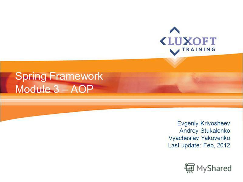 Evgeniy Krivosheev Andrey Stukalenko Vyacheslav Yakovenko Last update: Feb, 2012 Spring Framework Module 3 – AOP