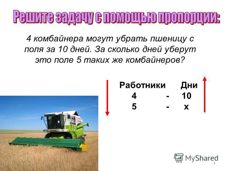 4 4 комбайнера могут убрать пшеницу с поля за 10 дней. За сколько дней уберут это поле 5 таких же комбайнеров? Работники Дни 4 - 10 5 - х