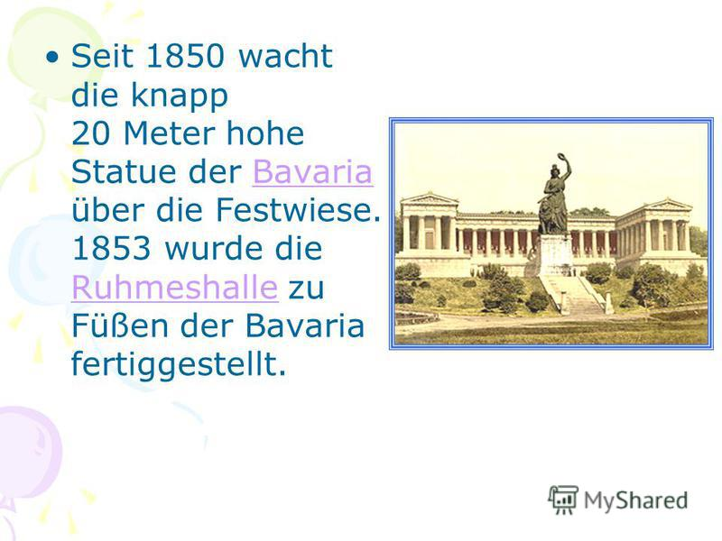 Seit 1850 wacht die knapp 20 Meter hohe Statue der Bavaria über die Festwiese. 1853 wurde die Ruhmeshalle zu Füßen der Bavaria fertiggestellt.Bavaria Ruhmeshalle