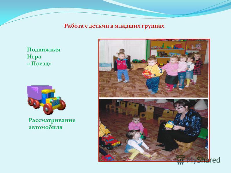 Работа с детьми в младших группах Подвижная Игра « Поезд» Рассматривание автомобиля
