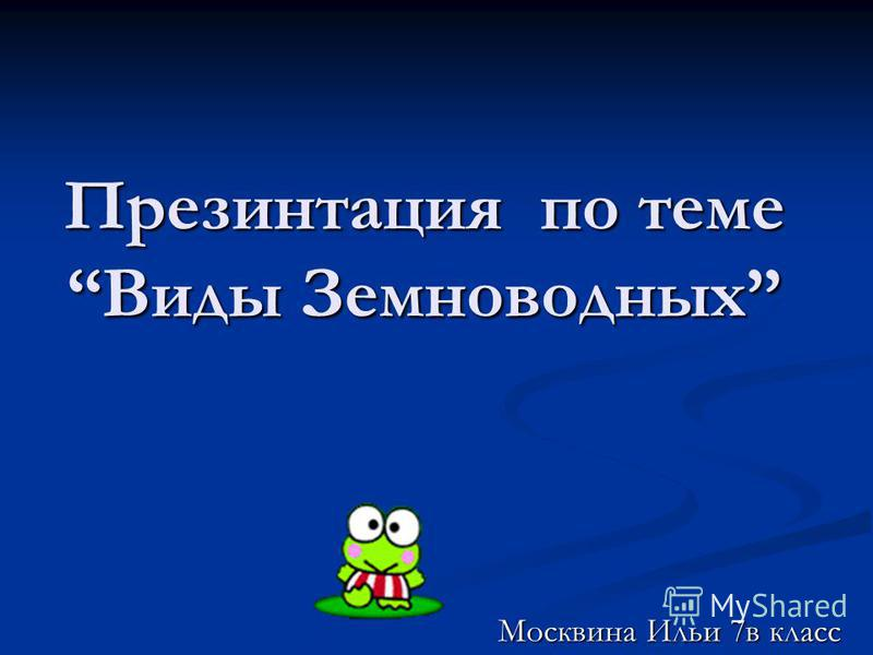 Презинтация по теме Виды Земноводных Москвина Ильи 7 в класс Москвина Ильи 7 в класс