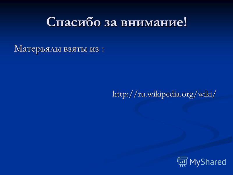 Спасибо за внимание! Матерьялы взяты из : http://ru.wikipedia.org/wiki/ http://ru.wikipedia.org/wiki/
