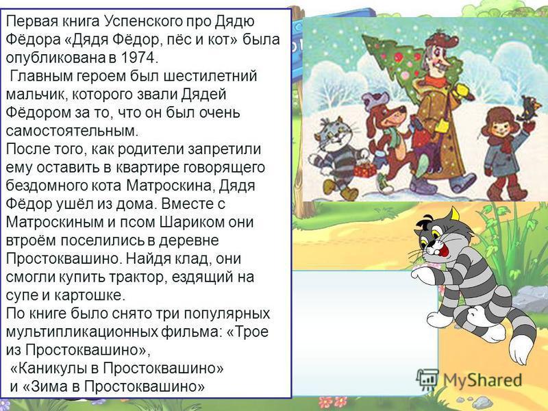 Первая книга Успенского про Дядю Фёдора «Дядя Фёдор, пёс и кот» была опубликована в 1974. Главным героем был шестилетний мальчик, которого звали Дядей Фёдором за то, что он был очень самостоятельным. После того, как родители запретили ему оставить в