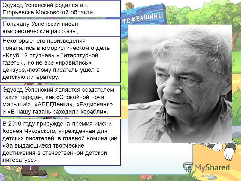 Эдуард Успенский родился в г. Егорьевске Московской области. Поначалу Успенский писал юмористические рассказы, Некоторые его произведения появлялись в юмористическом отделе «Клуб 12 стульев» «Литературной газеты», но не все «нравились» цензуре,-поэто