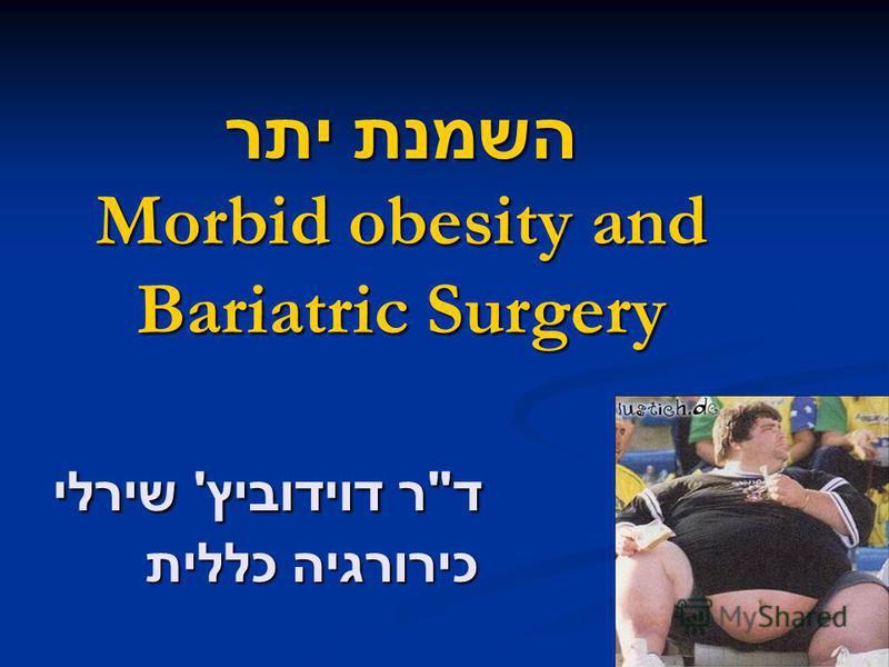 השמנת יתר Morbid obesity and Bariatric Surgery ד  ר דוידוביץ ' שירלי כירורגיה כללית