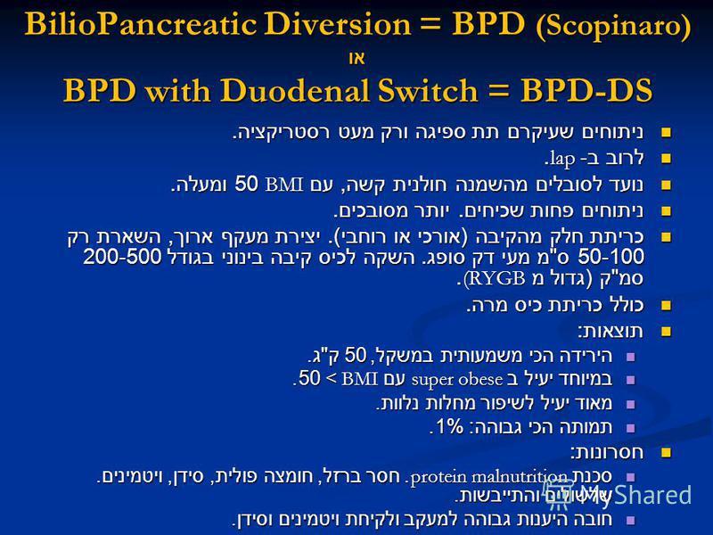 BilioPancreatic Diversion = BPD (Scopinaro) או BPD with Duodenal Switch = BPD-DS ניתוחים שעיקרם תת ספיגה ורק מעט רסטריקציה. ניתוחים שעיקרם תת ספיגה ורק מעט רסטריקציה. לרוב ב - lap. לרוב ב - lap. נועד לסובלים מהשמנה חולנית קשה, עם BMI 50 ומעלה. נועד ל