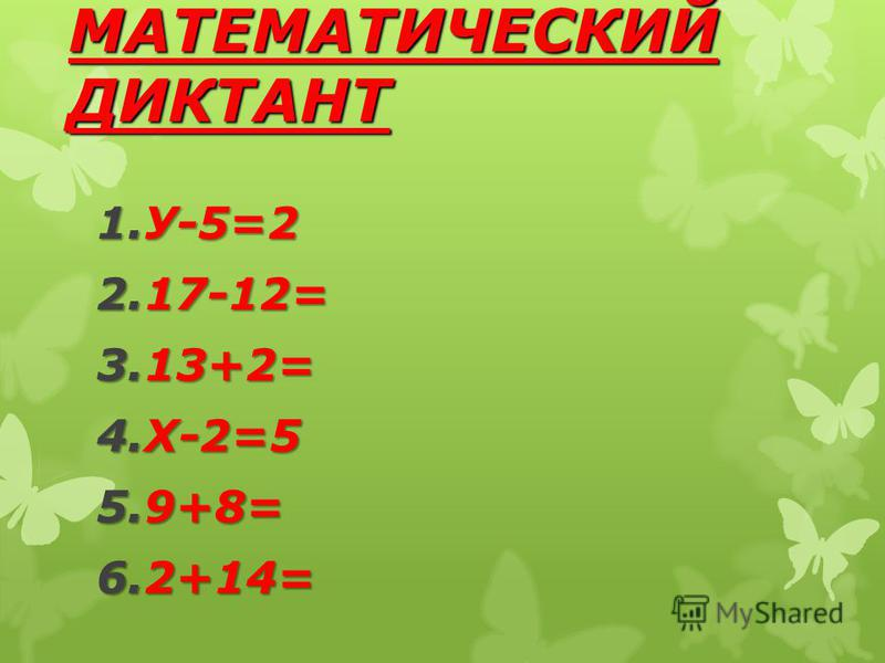 МАТЕМАТИЧЕСКИЙ ДИКТАНТ 1.У-5=2 2.17-12= 3.13+2= 4.Х-2=5 5.9+8= 6.2+14=