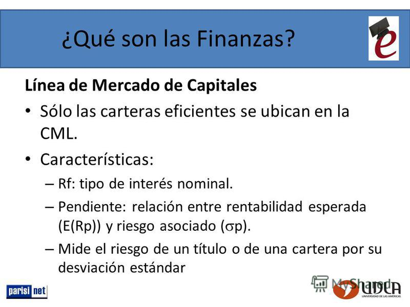 ¿Qué son las Finanzas? Línea de Mercado de Capitales Sólo las carteras eficientes se ubican en la CML. Características: – Rf: tipo de interés nominal. – Pendiente: relación entre rentabilidad esperada (E(Rp)) y riesgo asociado ( p). – Mide el riesgo