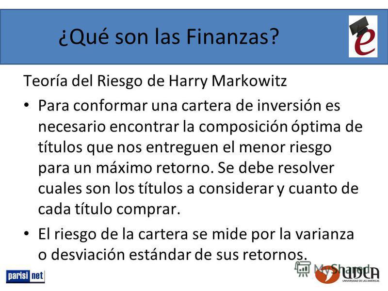 ¿Qué son las Finanzas? Teoría del Riesgo de Harry Markowitz Para conformar una cartera de inversión es necesario encontrar la composición óptima de títulos que nos entreguen el menor riesgo para un máximo retorno. Se debe resolver cuales son los títu