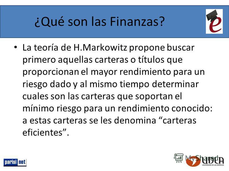 ¿Qué son las Finanzas? La teoría de H.Markowitz propone buscar primero aquellas carteras o títulos que proporcionan el mayor rendimiento para un riesgo dado y al mismo tiempo determinar cuales son las carteras que soportan el mínimo riesgo para un re