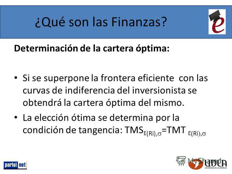 ¿Qué son las Finanzas? Determinación de la cartera óptima: Si se superpone la frontera eficiente con las curvas de indiferencia del inversionista se obtendrá la cartera óptima del mismo. La elección ótima se determina por la condición de tangencia: T