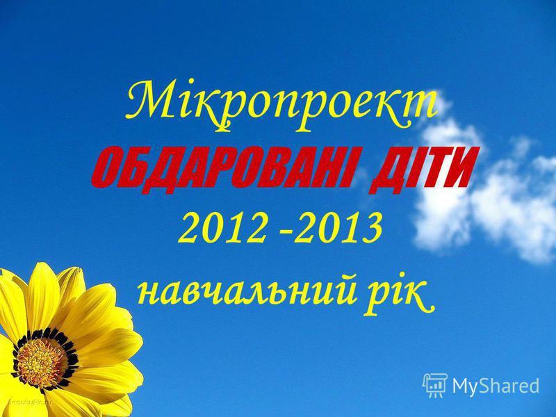 Мікропроект ОБДАРОВАНІ ДІТИ 2012 -2013 навчальний рік