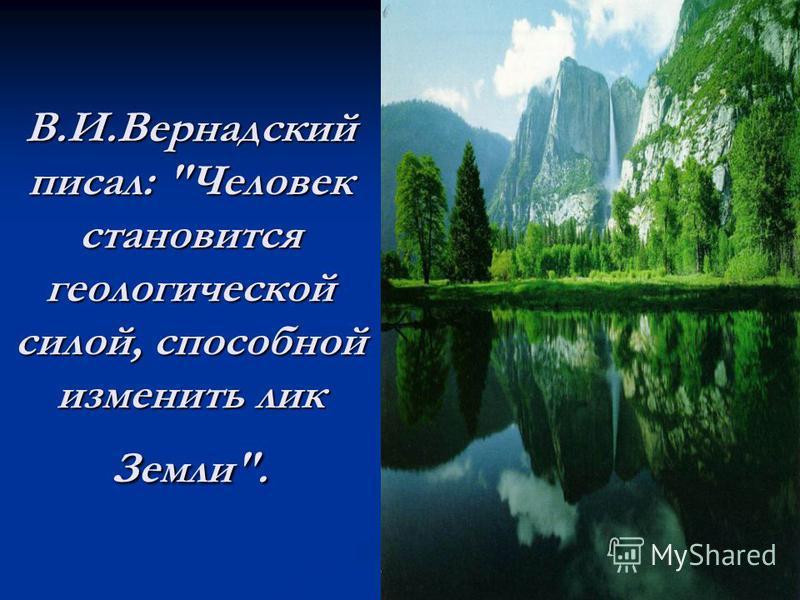 В.И.Вернадский писал: Человек становится геологической силой, способной изменить лик Земли.