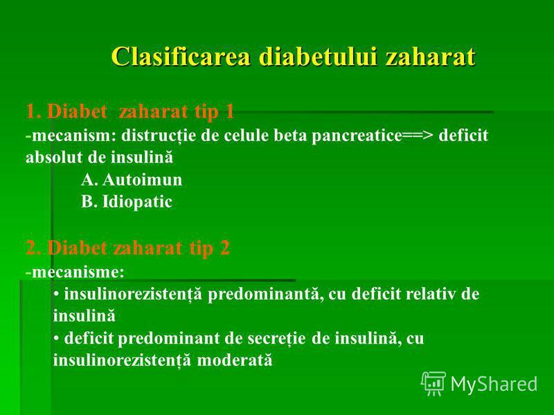 Clasificarea diabetului zaharat 1. Diabet zaharat tip 1 -mecanism: distrucţie de celule beta pancreatice==> deficit absolut de insulină A. Autoimun B. Idiopatic 2. Diabet zaharat tip 2 -mecanisme: insulinorezistenţă predominantă, cu deficit relativ d