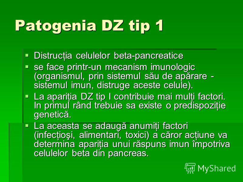 Patogenia DZ tip 1 Distrucţia celulelor beta-pancreatice Distrucţia celulelor beta-pancreatice se face printr-un mecanism imunologic (organismul, prin sistemul său de apărare - sistemul imun, distruge aceste celule). se face printr-un mecanism imunol