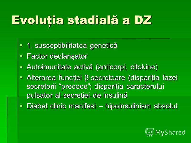 Evoluţia stadială a DZ 1. susceptibilitatea genetică 1. susceptibilitatea genetică Factor declanşator Factor declanşator Autoimunitate activă (anticorpi, citokine) Autoimunitate activă (anticorpi, citokine) Alterarea funcţiei β secretoare (dispariţia