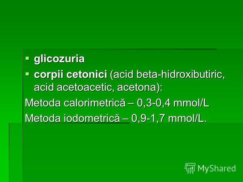 glicozuria glicozuria corpii cetonici (acid beta-hidroxibutiric, acid acetoacetic, acetona): corpii cetonici (acid beta-hidroxibutiric, acid acetoacetic, acetona): Metoda calorimetrică – 0,3-0,4 mmol/L Metoda iodometrică – 0,9-1,7 mmol/L.