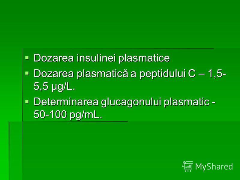 Dozarea insulinei plasmatice Dozarea insulinei plasmatice Dozarea plasmatică a peptidului C – 1,5- 5,5 μg/L. Dozarea plasmatică a peptidului C – 1,5- 5,5 μg/L. Determinarea glucagonului plasmatic - 50-100 pg/mL. Determinarea glucagonului plasmatic -