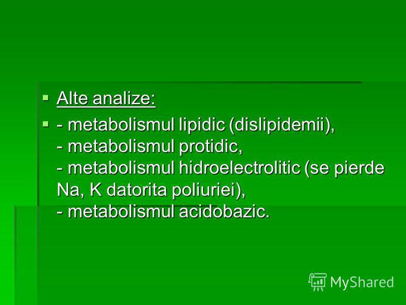 Alte analize: Alte analize: - metabolismul lipidic (dislipidemii), - metabolismul protidic, - metabolismul hidroelectrolitic (se pierde Na, K datorita poliuriei), - metabolismul acidobazic. - metabolismul lipidic (dislipidemii), - metabolismul protid