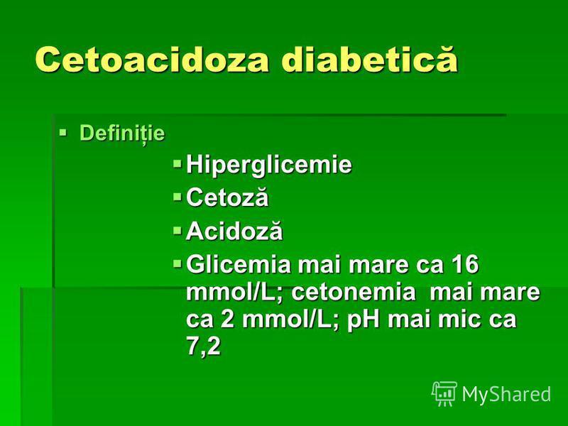 Cetoacidoza diabetică Definiţie Definiţie Hiperglicemie Hiperglicemie Cetoză Cetoză Acidoză Acidoză Glicemia mai mare ca 16 mmol/L; cetonemia mai mare ca 2 mmol/L; pH mai mic ca 7,2 Glicemia mai mare ca 16 mmol/L; cetonemia mai mare ca 2 mmol/L; pH m