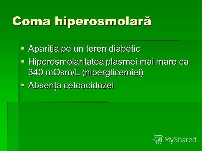 Coma hiperosmolară Apariţia pe un teren diabetic Apariţia pe un teren diabetic Hiperosmolaritatea plasmei mai mare ca 340 mOsm/L (hiperglicemiei) Hiperosmolaritatea plasmei mai mare ca 340 mOsm/L (hiperglicemiei) Absenţa cetoacidozei Absenţa cetoacid