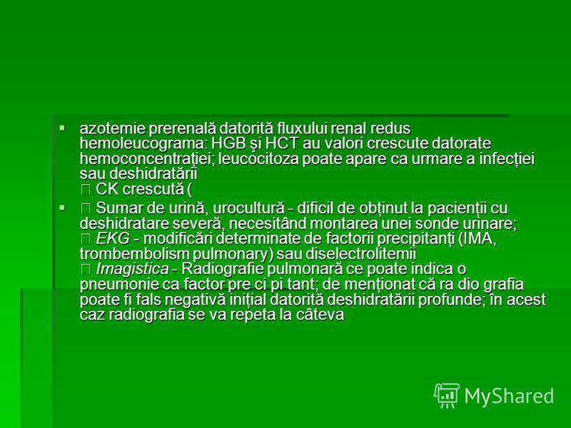 azotemie prerenală datorită fluxului renal redus hemoleucograma: HGB şi HCT au valori crescute datorate hemoconcentraţiei; leucocitoza poate apare ca urmare a infecţiei sau deshidratării • CK crescută ( azotemie prerenală datorită fluxului renal redu
