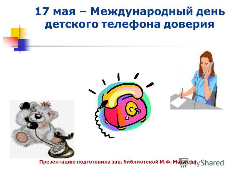 17 мая – Международный день детского телефона доверия Презентацию подготовила зав. библиотекой М.Ф. Малеева