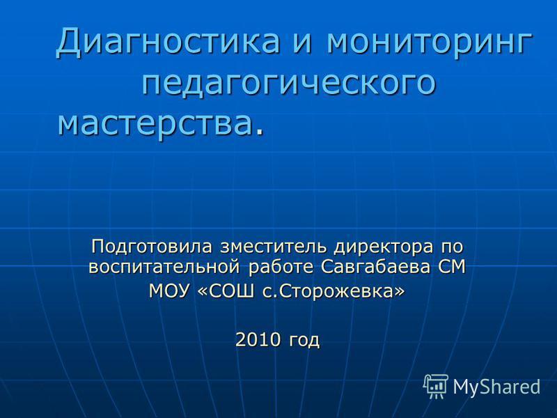 Подготовила заместитель директора по воспитательной работе Савгабаева СМ МОУ «СОШ с.Сторожевка» 2010 год Диагностика и мониторинг педагогического мастерства.