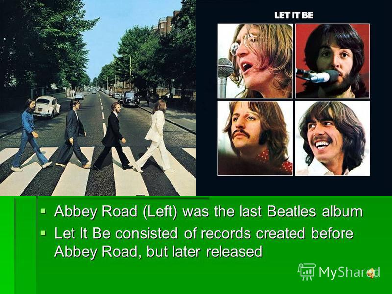 Abbey Road (Left) was the last Beatles album Abbey Road (Left) was the last Beatles album Let It Be consisted of records created before Abbey Road, but later released Let It Be consisted of records created before Abbey Road, but later released