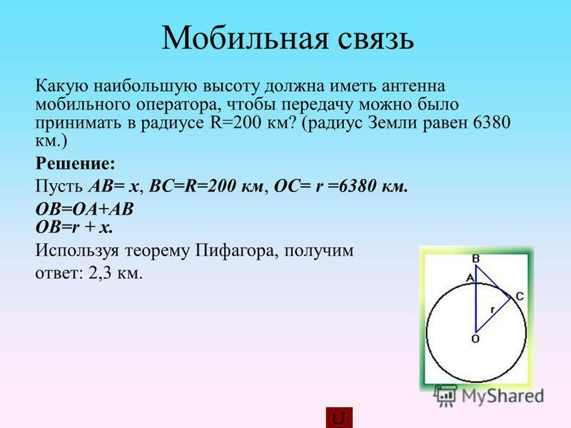 Какую наибольшую высоту должна иметь антенна мобильного оператора, чтобы передачу можно было принимать в радиусе R=200 км? (радиус Земли равен 6380 км.) Решение: Пусть AB= x, BC=R=200 км, OC= r =6380 км. OB=OA+AB OB=r + x. Используя теорему Пифагора,