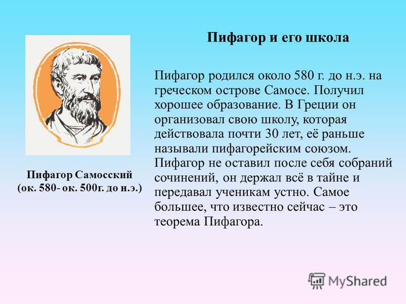 Пифагор Самосский (ок. 580- ок. 500 г. до н.э.) Пифагор и его школа Пифагор родился около 580 г. до н.э. на греческом острове Самосе. Получил хорошее образование. В Греции он организовал свою школу, которая действовала почти 30 лет, её раньше называл