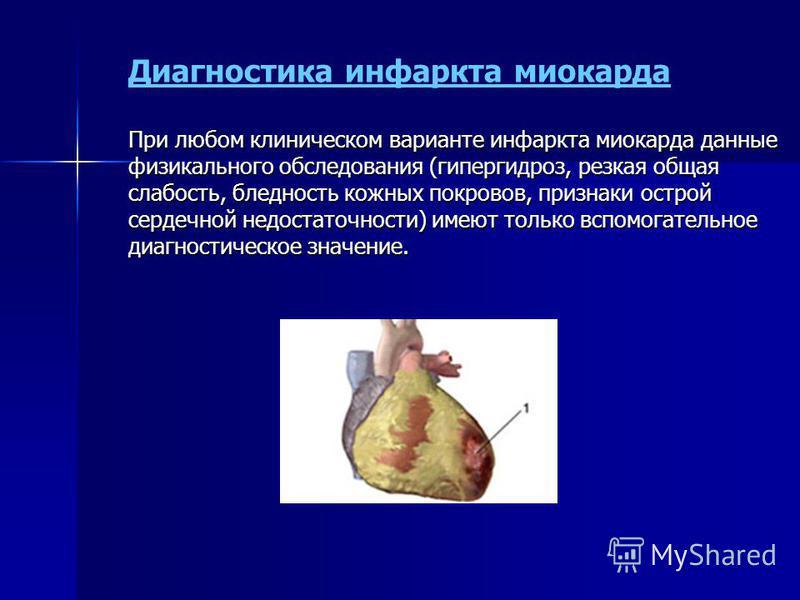 При любом клиническом варианте инфаркта миокарда данные физикального обследования (гипергидроз, резкая общая слабость, бледность кожных покровов, признаки острой сердечной недостаточности) имеют только вспомогательное диагностическое значение. Диагно