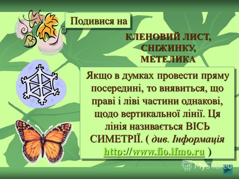 Якщо в думках провести пряму посередині, то виявиться, що праві і ліві частини однакові, щодо вертикальної лінії. Ця лінія називається ВІСЬ СИМЕТРІЇ. ( див. Інформація http://www.fio.ifmo.ru ) http://www.fio.ifmo.ru http://www.fio.ifmo.ru Якщо в думк
