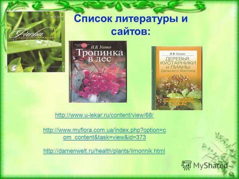 http://www.u-lekar.ru/content/view/68/ http://www.myflora.com.ua/index.php?option=c om_content&task=view&id=373 Список литературы и сайтов: http://damenwelt.ru/health/plants/limonnik.html