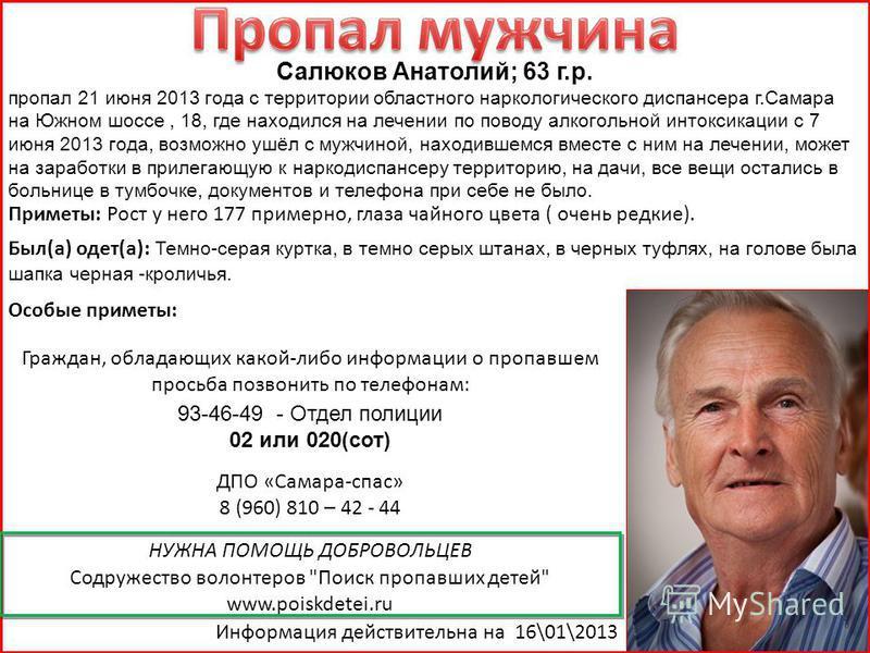 Салюков Анатолий; 63 г.р. пропал 21 июня 2013 года с территории областного наркологического диспансера г.Самара на Южном шоссе, 18, где находился на лечении по поводу алкогольной интоксикации с 7 июня 2013 года, возможно ушёл с мужчиной, находившемся