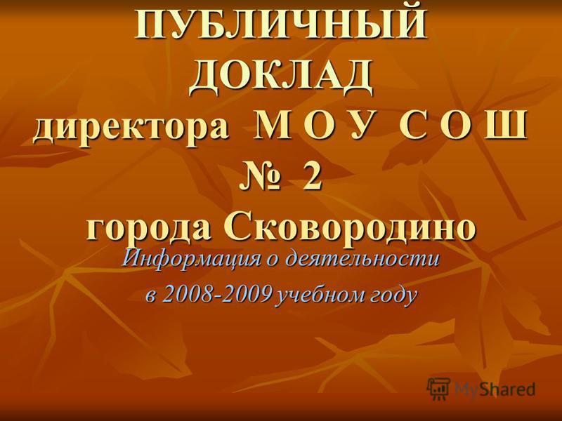 ПУБЛИЧНЫЙ ДОКЛАД директора М О У С О Ш 2 города Сковородино Информация о деятельности в 2008-2009 учебном году