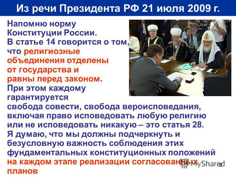 8 Из речи Президента РФ 21 июля 2009 г. Напомню норму Конституции России. В статье 14 говорится о том, что религиозные объединения отделены от государства и равны перед законом. При этом каждому гарантируется свобода совести, свобода вероисповедания,
