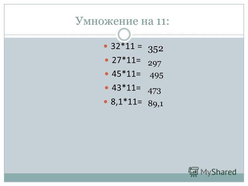 Умножение на 11: 32*11 = 27*11= 45*11= 43*11= 8,1*11= 352 297 495 473 89,1